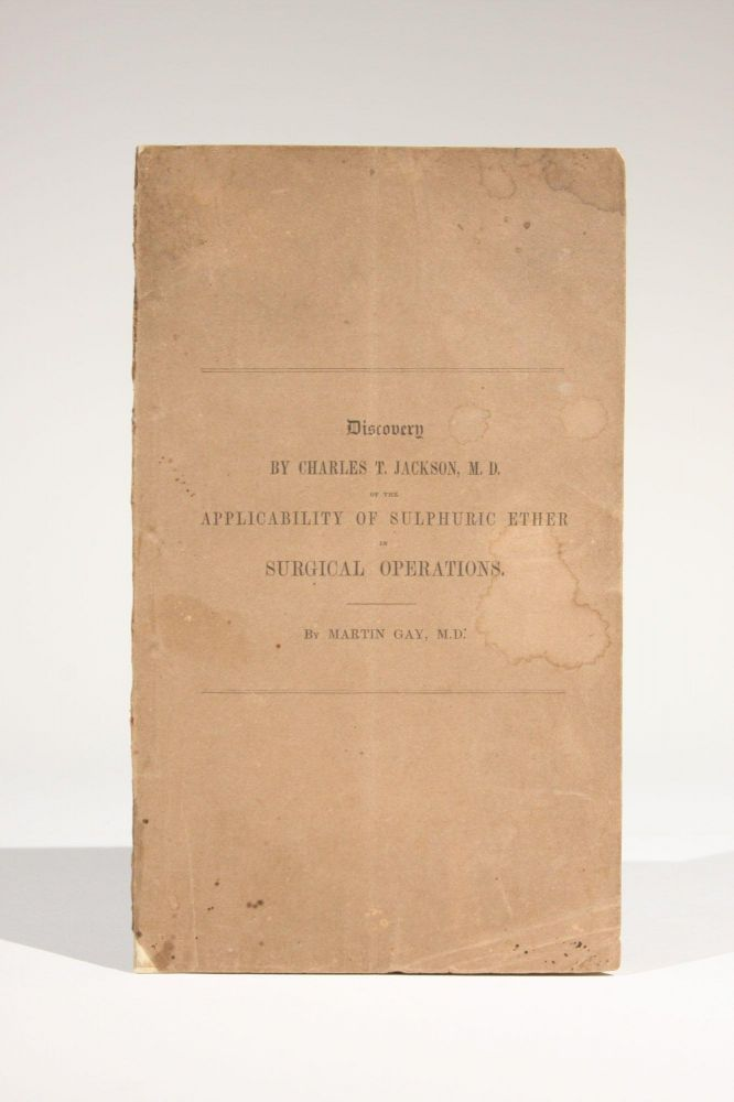 A Statement of the Claims of Charles T. Jackson, M.D., to the Discovery of the Applicability of Sulphuric Ether to the Prevention of Pain in Surgical Operations. Martin Gay.