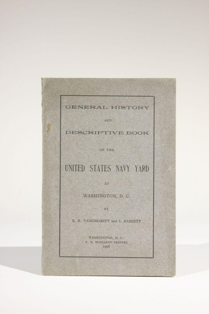 General History and Descriptive Book of the United States Navy Yard at Washington, D.C. E. R. Vandegrift, I. Bassett.