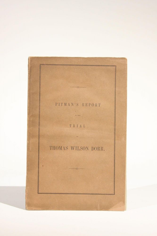 Report of the Trial of Thomas Wilson Dorr, for Treason Against the State of Rhode Island, Containing the Arguments of Counsel, and the Charge of Chief Justice Durfee. Dorr Rebellion, Joseph Pitman, tory.