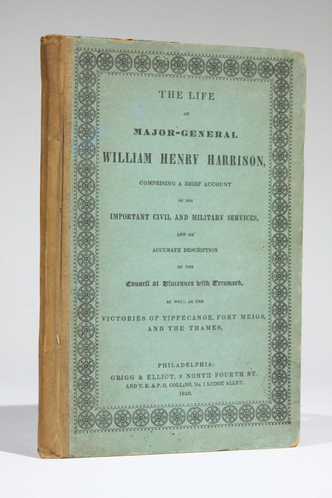The Life of Major-General William Henry Harrison: Comprising a Brief Account of His Important Civil and Military Services, and an Accurate Description of the Council at Vincennes with Tecumseh, as well as the Victories of Tippecanoe, Fort Meigs and the Thames. William Henry Harrison.