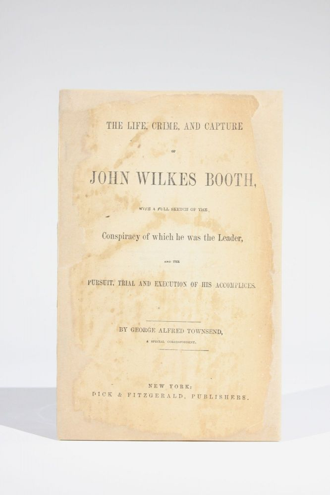 The Life, Crime, and Capture of John Wilkes Booth, with a Full Sketch of the Conspiracy of which he was the Leader, and the Pursuit, Trial and Execution of His Accomplices. George Alfred Townsend.