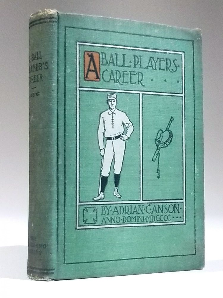 A Ball Player's Career; Being the Personal Experiences and Reminiscences of Adrian C. Anson. Sports, Adrian Anson, onstantine.