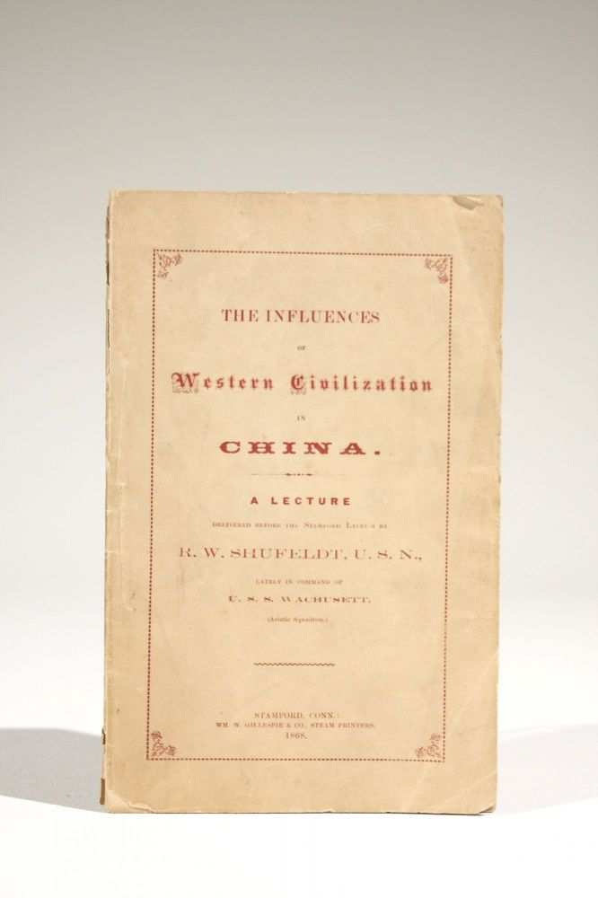 The Influences of Western Civilization in China. A Lecture Delivered Before the Stamford Lyceum by R. W. Shufeldt, U.S.N., Lately in Command of U.S.S. Wachusett (Asiatic Squadron). Shufeldt, obert, ilson.