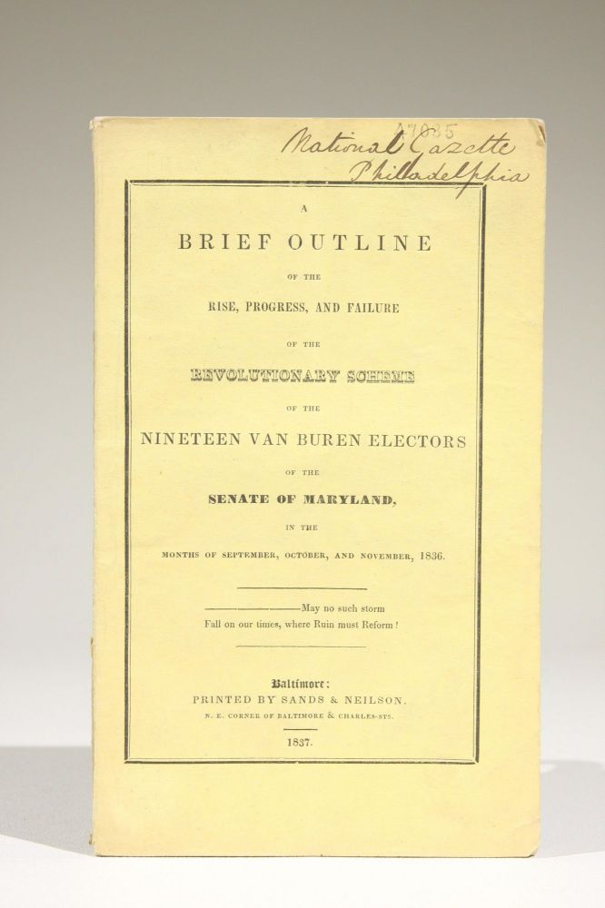 A Brief Outline of the Rise, Progress, and Failure of the Revolutionary Scheme of the Nineteen Van Buren Electors of the Senate of Maryland, in the Months of September, October, and November, 1836. Maryland.