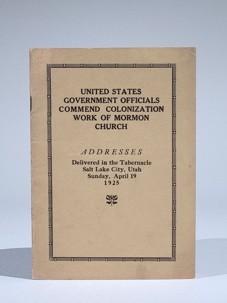 United States Government Officials Commend Colonization Work of Mormon Church. Addresses Delivered in the Tabernacle, Salt Lake City, Utah Sunday, April 19, 1925. Dr. Hubert Work, Dr. Elwood Mead, Stephen Mather, Bishop Charles W. Nibley, President Anthony W. Ivins.