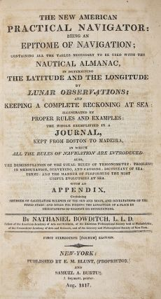 The New American Practical Navigator Being and Epitome of Navigation; Containing All the Tables Necessary to be Used with the Nautical Almanac, in Determining the Latitude and the Longitude by Lunar Observations....