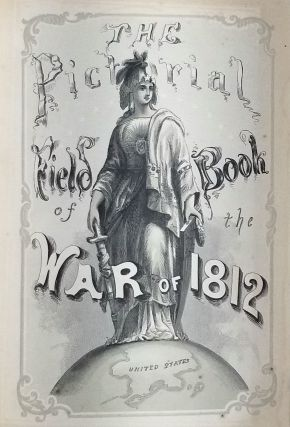 The Pictorial Field-Book of the War of 1812; or, Illustrations, by pen and pencil, of the history, biography, scenery, relics, and traditions of the last war for American Independence