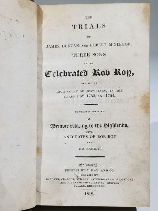 The Trials of James, Duncan, and Robert McGregor, Three Sons of the Celebrated Rob Roy, Before the High Court of Justiciary, in the Years 1752, 1753, and 1754. To Which is Prefixed a Memoir Relating to the Highlands, with Anecdotes of Rob Roy and His Family