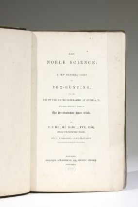 The Noble Science: A Few General Ideas on Fox-Hunting, for the Use of the Rising Generation of Sportsmen, and more Especially those of The Hertfordshire Hunt Club