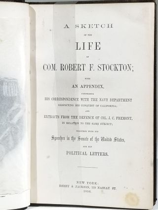 A Sketch of the Life of Com. Robert F. Stockton; with an Appendix, Comprising His Correspondence with the Navy Department Respecting His Conquest of California; and Extracts from the Defence of Col. J. C. Fremont, in Relation to the Same Subject; Together with His Speeches in the Senate of the United States, and His Political Letters