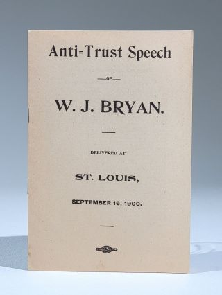 Anti-Trust Speech of W. J. Bryan. Delivered at St. Louis, September 16, 1900. William Jennings Bryan