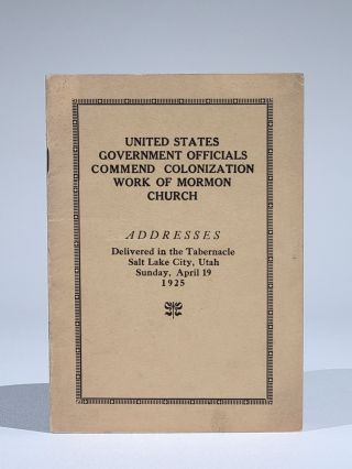 United States Government Officials Commend Colonization Work of Mormon Church. Addresses...